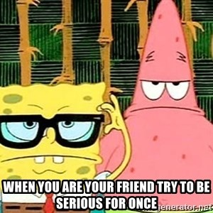 Serious Spongebob - when you are your friend try to be serious for once