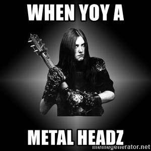 Black Metal - when yoy a  metal headz