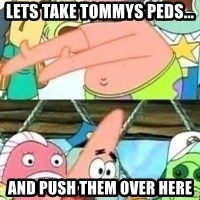 patrick star - Lets take tommys peds... And push them over here