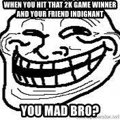 You Mad Bro - When you hit that 2k game winner and your friend indignant you mad bro?