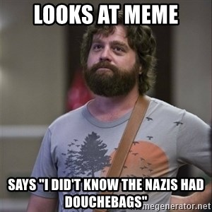 """Alan Hangover - looks at meme says """"I DID'T KNOW THE NAZIS HAD DOUCHEBAGS"""""""