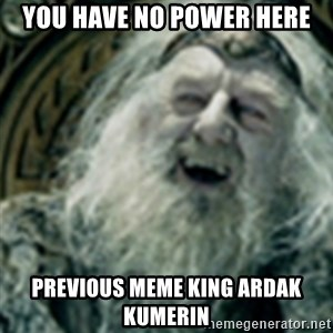 you have no power here - You have no power here Previous meme king Ardak kumerin