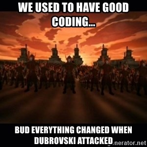 until the fire nation attacked. - We used to have good coding... Bud everything changed when Dubrovski attacked