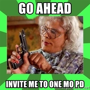 Madea - Go ahead  invite me to one mo PD