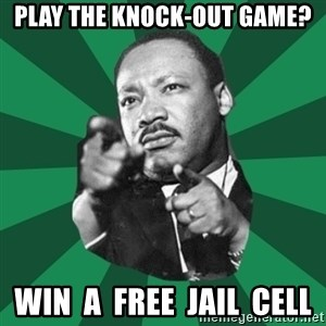 Martin Luther King jr.  - PLAY THE KNOCK-OUT GAME? WIN  A  FREE  JAIL  CELL