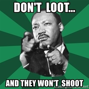 Martin Luther King jr.  - DON'T  LOOT... AND THEY WON'T  SHOOT