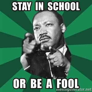 Martin Luther King jr.  - STAY  IN  SCHOOL OR  BE  A  FOOL