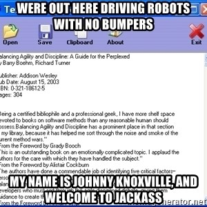 Text - Were OUT here driving robots with no bumpers My name is Johnny Knoxville, and Welcome to Jackass
