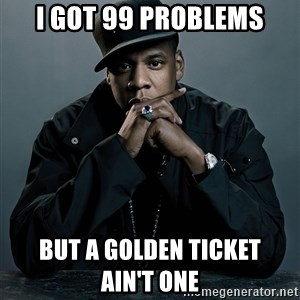Jay Z problem - I GOT 99 PROBLEMS BUT a golden ticket                ain't one