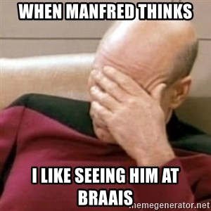 Face Palm - When Manfred thinks I like seeing him at braais