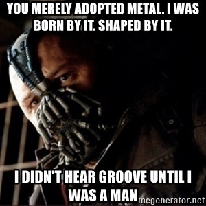 Bane Permission to Die - You merely adopted metal. I was born by it. Shaped by it. I didn't hear groove until i was a man
