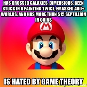 Mario Says - Has crossed galaxies, Dimensions, Been stUck in a painting tWice, emassed 400+ WORLDs, AND HAS MORE THAN $15 Septillion in coins Is hated by game thEory