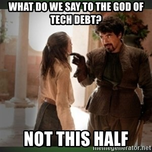 What do we say to the god of death ?  - What do we say to the god of tech debt? not this half