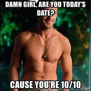 ryan gosling overr - Damn girl, are you today's date? Cause you're 10/10