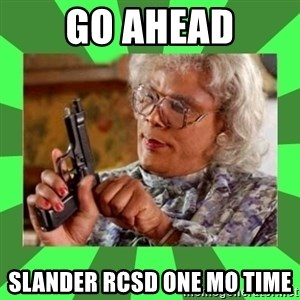 Madea - Go ahead slander rcsd one mo time