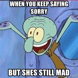 calamardo me vale - When you keep saying sorry But shes still mad