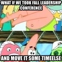 patrick star - What if we took fall leadership conference and move it some timeelse