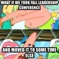 patrick star - What if we took fall leadership conference and moved it to some time else