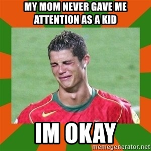 cristianoronaldo - my mom never gave me attention as a kid im okay