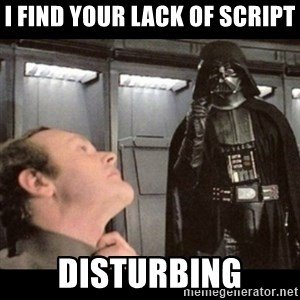 I find your lack of faith disturbing - I find your lack of script disturbing