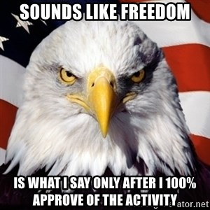 Freedom Eagle  - Sounds like freedom is what i say only after i 100% approve of the activity