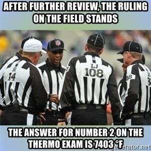 NFL Ref Meeting - After further review, the ruling on the field stands The answer for number 2 on the THERMO exam is 7403 °F