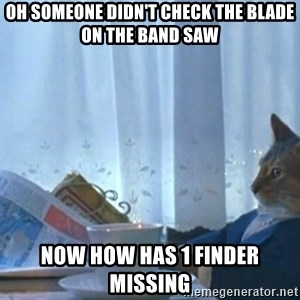 Sophisticated Cat - oh someone didn't check the blade on the band saw now how has 1 finder missing