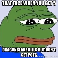 Sad Frog Color - that face when you get 5 dragonblade kills but don't get potg