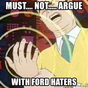 must not fap - MuSt.... nOT..... arGUE WITH FORD HATERS