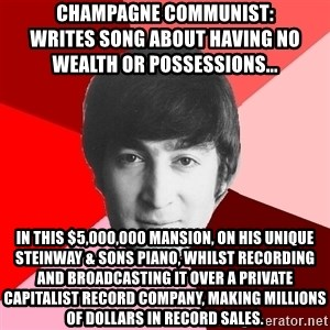 John Lennon Meme - Champagne Communist:                              Writes song about having no wealth or possessions... in this $5,000,000 mansion, on his unique  steinway & sons piano, whilst recording and broadcasting it over a private capitalist record company, making millions of dollars in record sales.