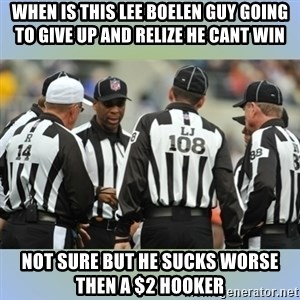 NFL Ref Meeting - When is this Lee boelen guy going to give up and relize he cant win Not sure but he sucks worse then a $2 hooker