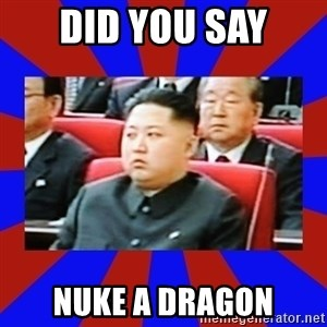 kim jong un - did you say NUke a dragon