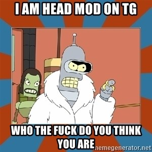 Blackjack and hookers bender - i am head mod on tg who the FUCK do you think you are