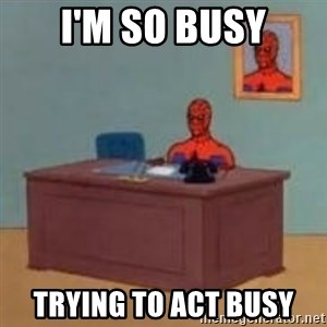 and im just sitting here masterbating - i'm so busy Trying to act busy