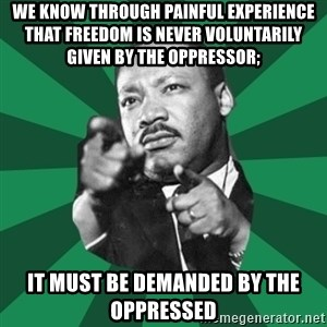 Martin Luther King jr.  - We know through painful experience that freedom is never voluntarily given by the oppressor;  it must be demanded by the oppressed