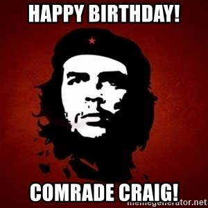 Che Guevara Meme - Happy Birthday! Comrade Craig!