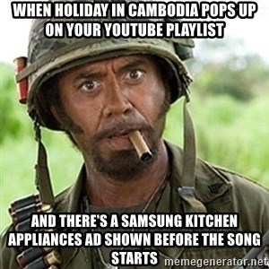 Tropic Thunder Downey - When Holiday In Cambodia pops up on your Youtube playlist And there's a Samsung Kitchen appliances ad shown before the song starts