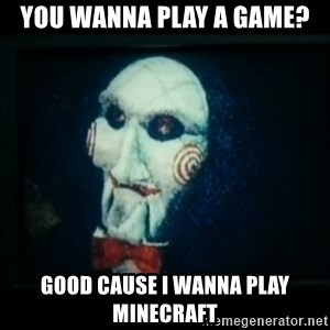 SAW - I wanna play a game - you wanna play a game? good cause i wanna play minecraft