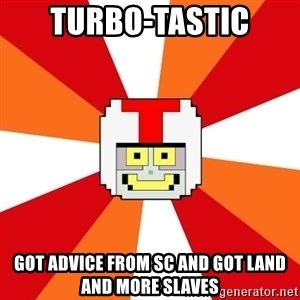 Turbo-tastic - Turbo-Tastic Got advice from SC and got land and more slaves