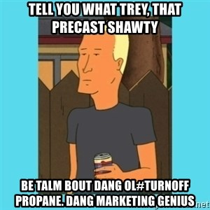 Boomhauer - Tell you what Trey, That precast shawty be talm bout dang ol#turnoff propane. Dang marketing genius
