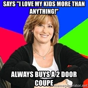 """Sheltering Suburban Mom - Says """"i love my kids more than anything!"""" Always Buys a 2 door coupe"""