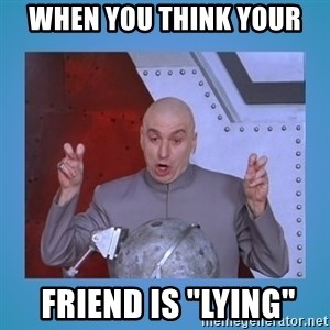 "dr. evil laser - when you think your  friend is ""lying"""
