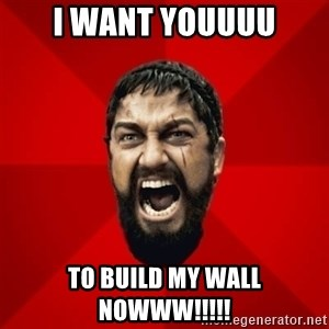 THIS IS SPARTAAA!!11!1 - i want youuuu to build my wall nowww!!!!!