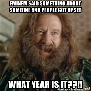 What Year - Eminem said something about someone and people got upset what year is it??!!