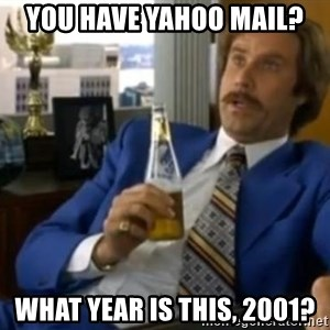 That escalated quickly-Ron Burgundy - you have Yahoo mail? What year is this, 2001?