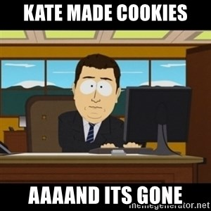and they're gone - Kate made cookies Aaaand Its gone