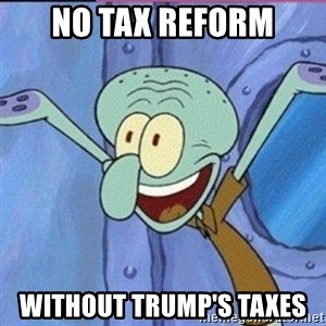 calamardo me vale - NO TAX REFORM WITHOUT TRUMP'S TAXES