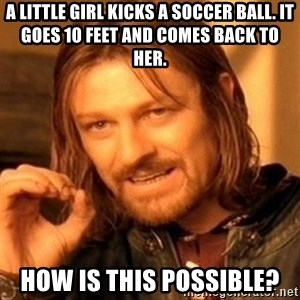 One Does Not Simply - A little girl kicks a soccer ball. It goes 10 feet and comes back to her.  HOW IS THIS POSSIBLE?