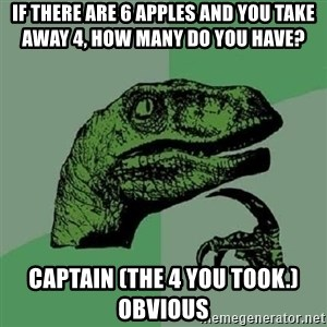 Philosoraptor - If there are 6 apples and you take away 4, how many do you have?  CAPTAIN (THE 4 YOU TOOK.) OBVIOUS