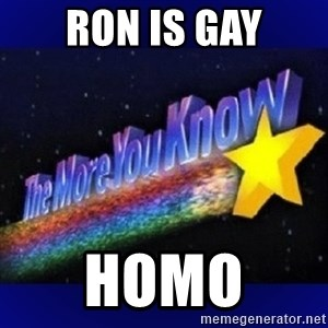 The more you know - RON IS GAY Homo